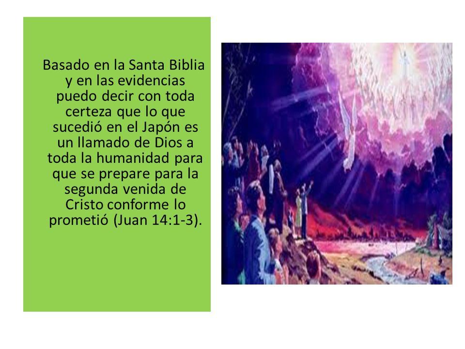 Basado en la Santa Biblia y en las evidencias puedo decir con toda certeza que lo que sucedió en el Japón es un llamado de Dios a toda la humanidad para que se prepare para la segunda venida de Cristo conforme lo prometió (Juan 14:1-3).