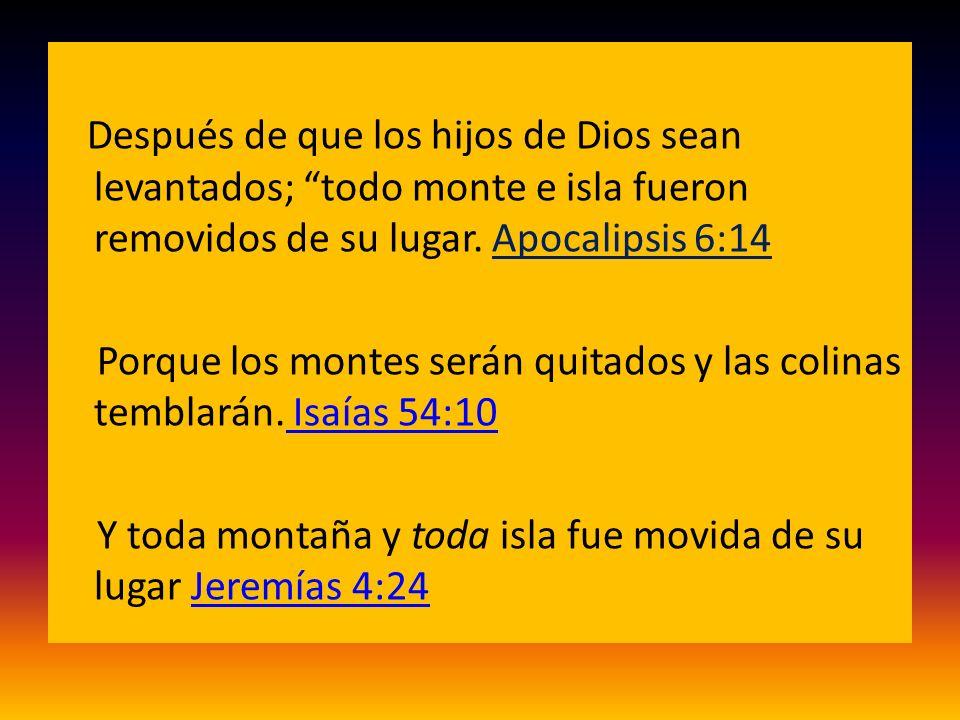 Después de que los hijos de Dios sean levantados; todo monte e isla fueron removidos de su lugar. Apocalipsis 6:14