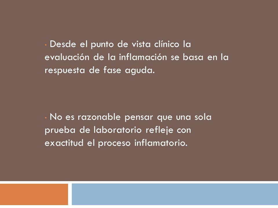 Desde el punto de vista clínico la evaluación de la inflamación se basa en la respuesta de fase aguda.