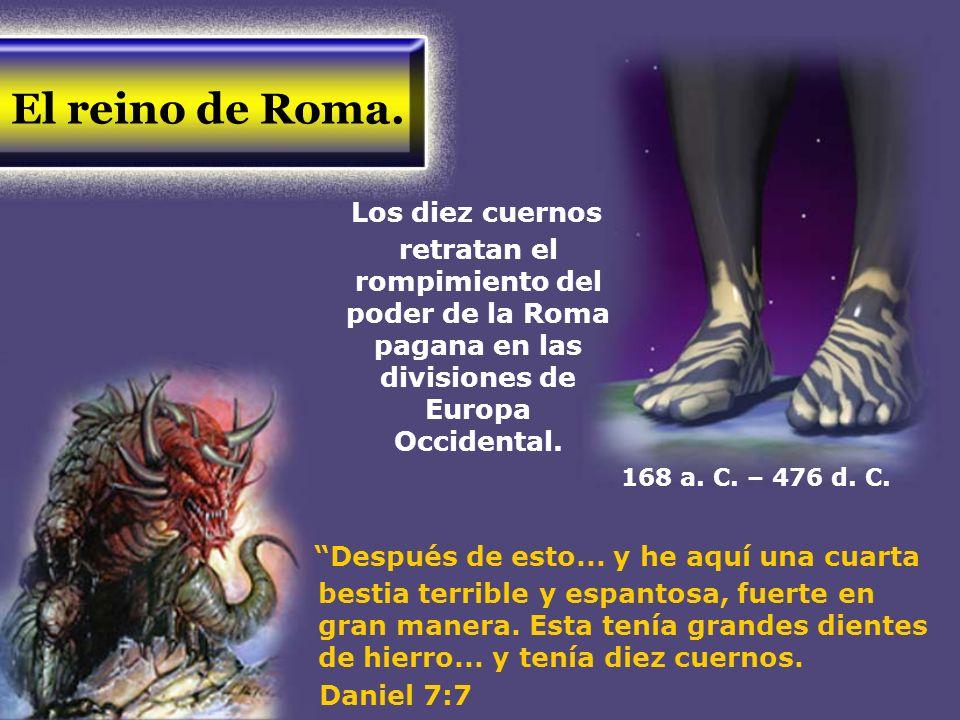 El reino de Roma.Los diez cuernos retratan el rompimiento del poder de la Roma pagana en las divisiones de Europa Occidental.
