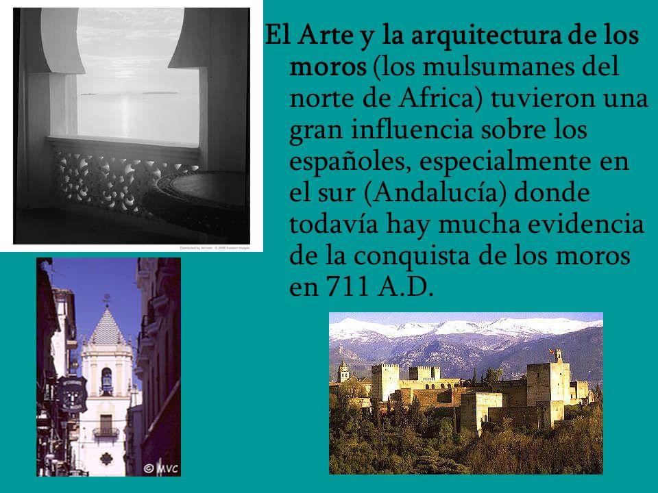 El Arte y la arquitectura de los moros (los mulsumanes del norte de Africa) tuvieron una gran influencia sobre los españoles, especialmente en el sur (Andalucía) donde todavía hay mucha evidencia de la conquista de los moros en 711 A.D.