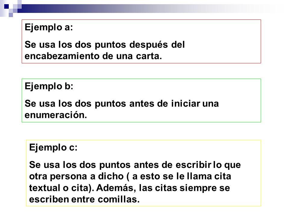 Ejemplo a: Se usa los dos puntos después del encabezamiento de una carta. Ejemplo b: Se usa los dos puntos antes de iniciar una enumeración.