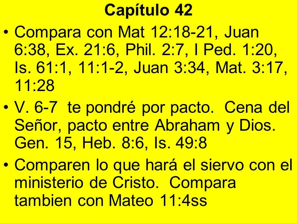 Capítulo 42Compara con Mat 12:18-21, Juan 6:38, Ex. 21:6, Phil. 2:7, I Ped. 1:20, Is. 61:1, 11:1-2, Juan 3:34, Mat. 3:17, 11:28.