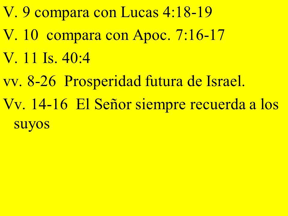 V. 9 compara con Lucas 4:18-19V. 10 compara con Apoc. 7:16-17. V. 11 Is. 40:4. vv. 8-26 Prosperidad futura de Israel.