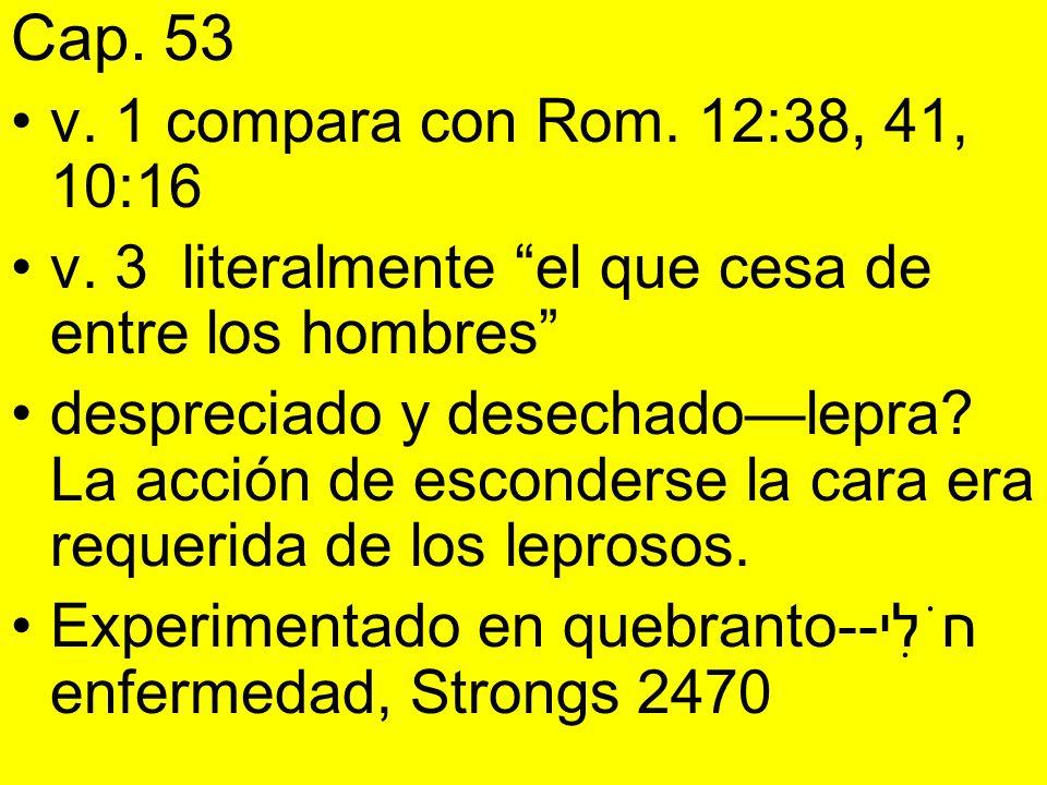 Cap. 53 v. 1 compara con Rom. 12:38, 41, 10:16. v. 3 literalmente el que cesa de entre los hombres
