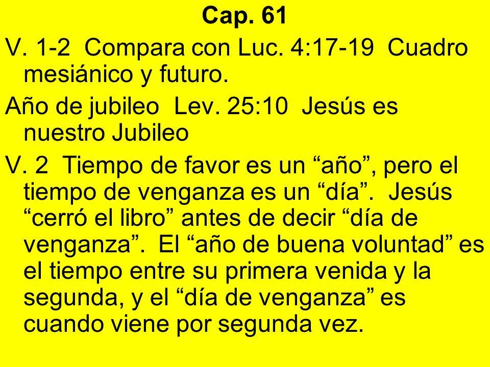 Cap. 61 V. 1-2 Compara con Luc. 4:17-19 Cuadro mesiánico y futuro. Año de jubileo Lev. 25:10 Jesús es nuestro Jubileo.