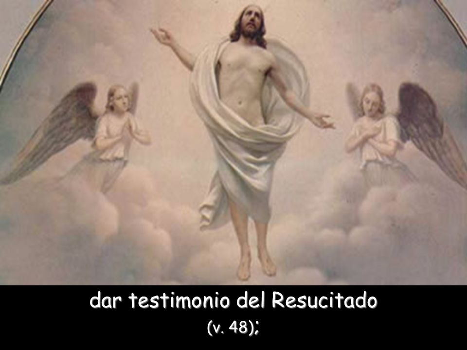 dar testimonio del Resucitado (v. 48);