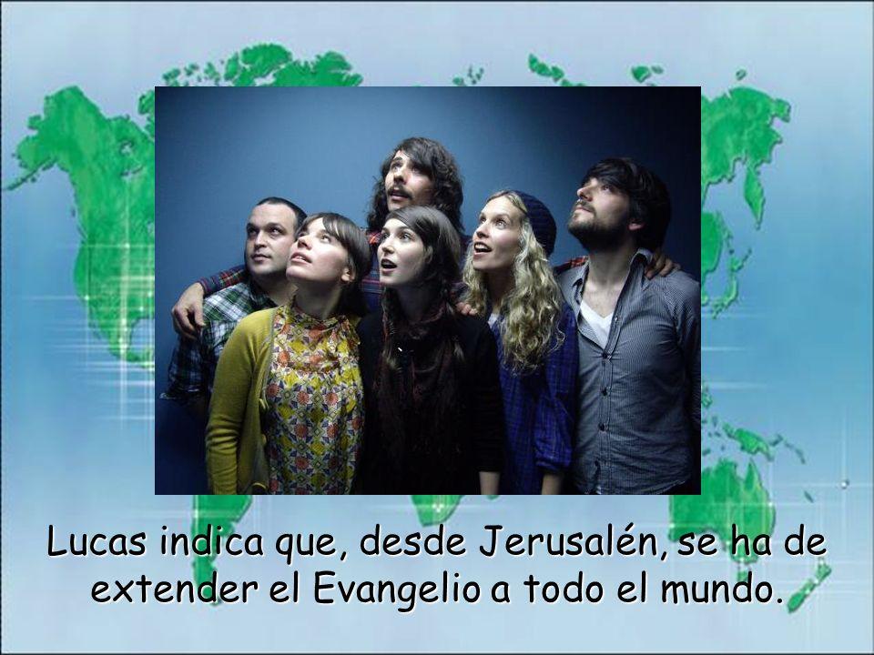 Lucas indica que, desde Jerusalén, se ha de extender el Evangelio a todo el mundo.