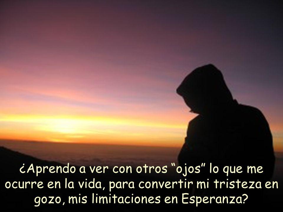 ¿Aprendo a ver con otros ojos lo que me ocurre en la vida, para convertir mi tristeza en gozo, mis limitaciones en Esperanza
