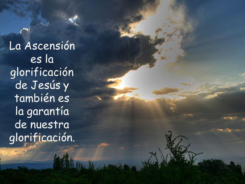 La Ascensión es la glorificación de Jesús y también es la garantía de nuestra glorificación.