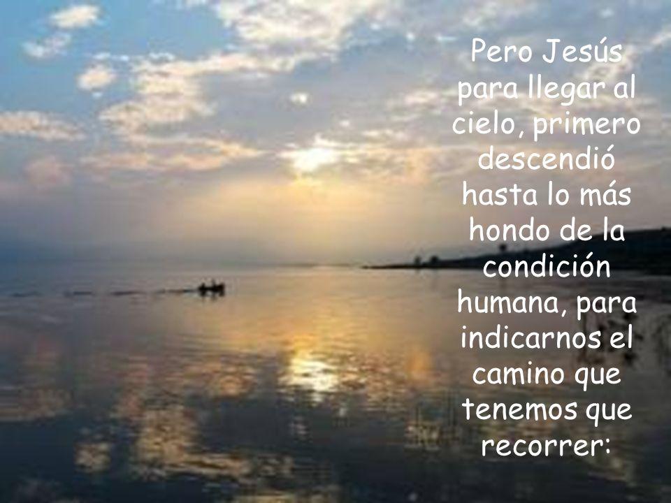 Pero Jesús para llegar al cielo, primero descendió hasta lo más hondo de la condición humana, para indicarnos el camino que tenemos que recorrer: