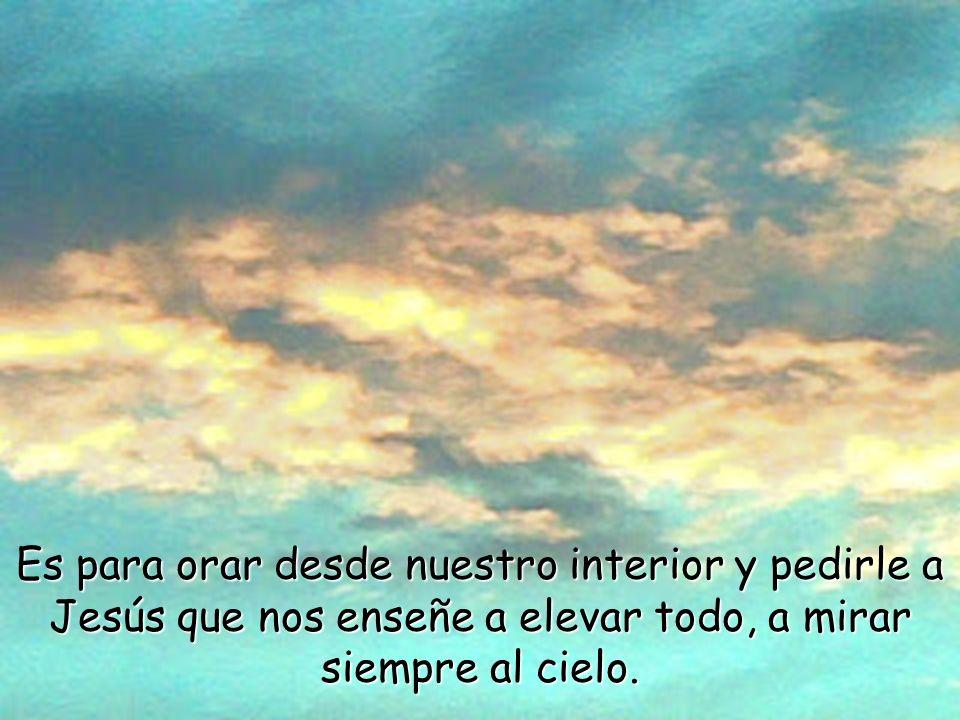 Es para orar desde nuestro interior y pedirle a Jesús que nos enseñe a elevar todo, a mirar siempre al cielo.