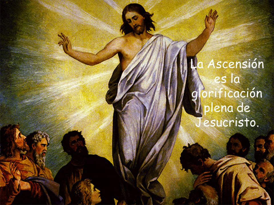 La Ascensión es la glorificación plena de Jesucristo.