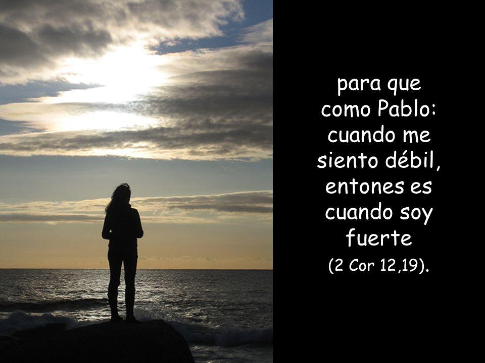 para que como Pablo: cuando me siento débil, entones es cuando soy fuerte (2 Cor 12,19).