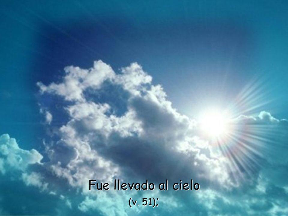 Fue llevado al cielo (v. 51);