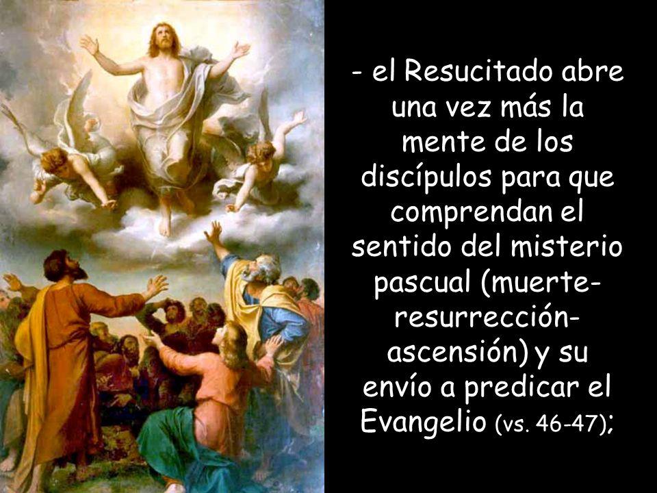 - el Resucitado abre una vez más la mente de los discípulos para que comprendan el sentido del misterio pascual (muerte-resurrección-ascensión) y su envío a predicar el Evangelio (vs.