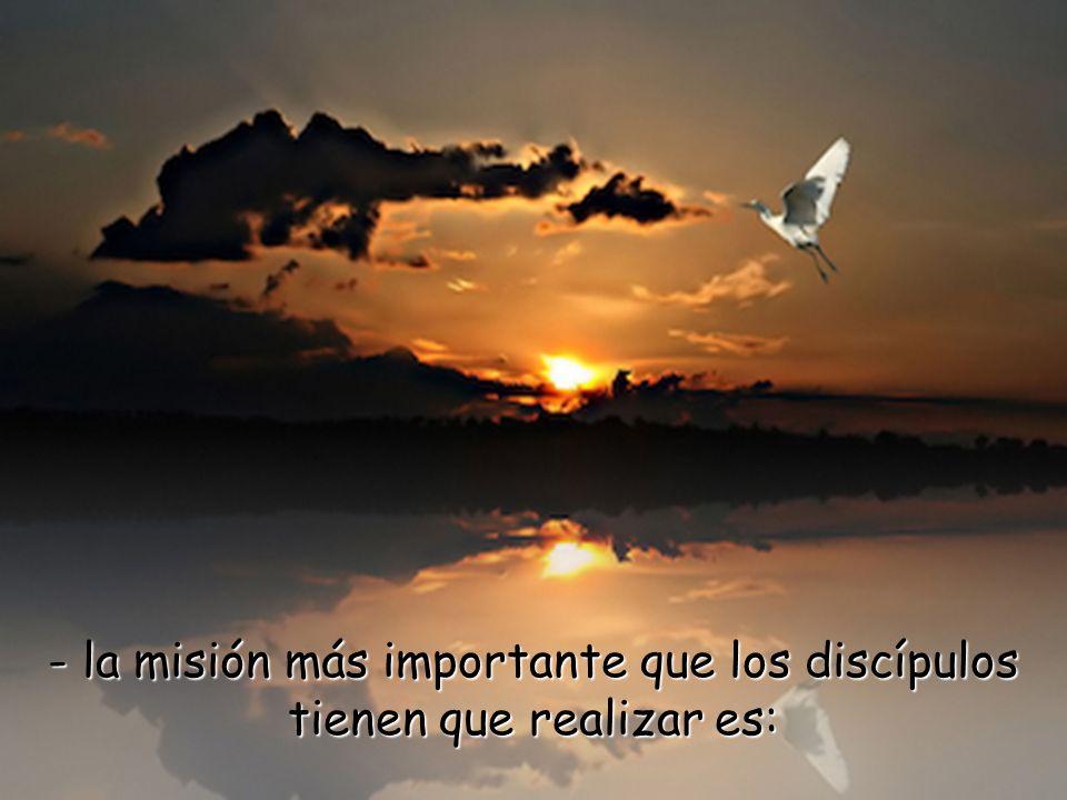 - la misión más importante que los discípulos tienen que realizar es: