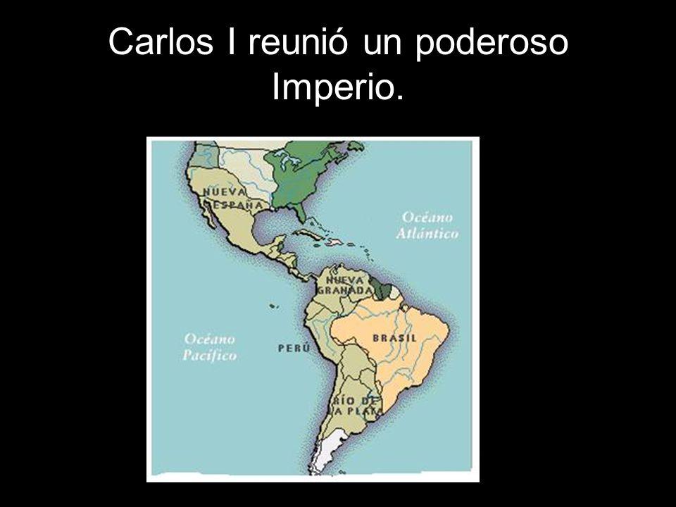 Carlos I reunió un poderoso Imperio.