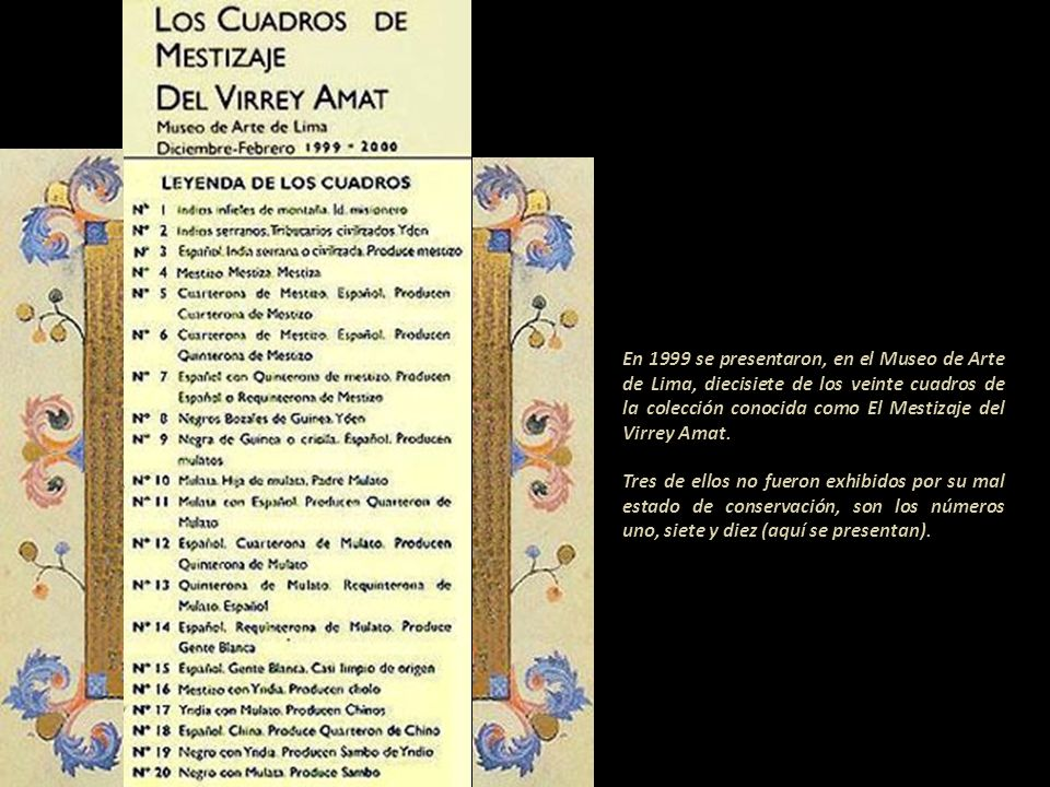 En 1999 se presentaron, en el Museo de Arte de Lima, diecisiete de los veinte cuadros de la colección conocida como El Mestizaje del Virrey Amat.
