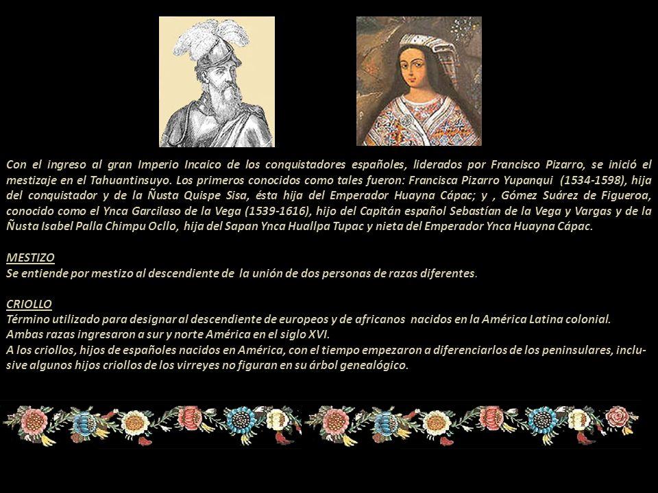 Con el ingreso al gran Imperio Incaico de los conquistadores españoles, liderados por Francisco Pizarro, se inició el mestizaje en el Tahuantinsuyo. Los primeros conocidos como tales fueron: Francisca Pizarro Yupanqui (1534-1598), hija del conquistador y de la Ñusta Quispe Sisa, ésta hija del Emperador Huayna Cápac; y , Gómez Suárez de Figueroa, conocido como el Ynca Garcilaso de la Vega (1539-1616), hijo del Capitán español Sebastían de la Vega y Vargas y de la Ñusta Isabel Palla Chimpu Ocllo, hija del Sapan Ynca Huallpa Tupac y nieta del Emperador Ynca Huayna Cápac.