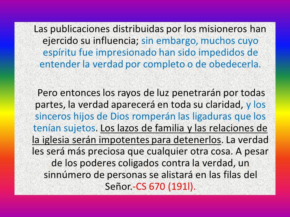 Las publicaciones distribuidas por los misioneros han ejercido su influencia; sin embargo, muchos cuyo espíritu fue impresionado han sido impedidos de entender la verdad por completo o de obedecerla.