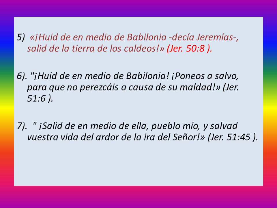 5) «¡Huid de en medio de Babilonia -decía Jeremías-, salid de la tierra de los caldeos!» (Jer. 50:8 ).