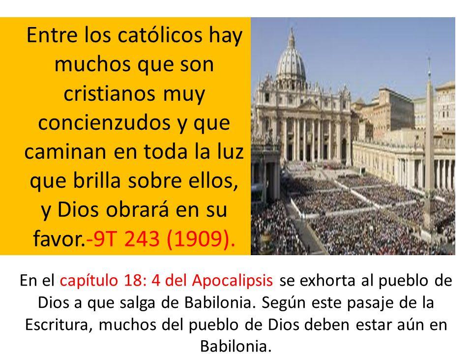 Entre los católicos hay muchos que son cristianos muy concienzudos y que caminan en toda la luz que brilla sobre ellos, y Dios obrará en su favor.-9T 243 (1909).