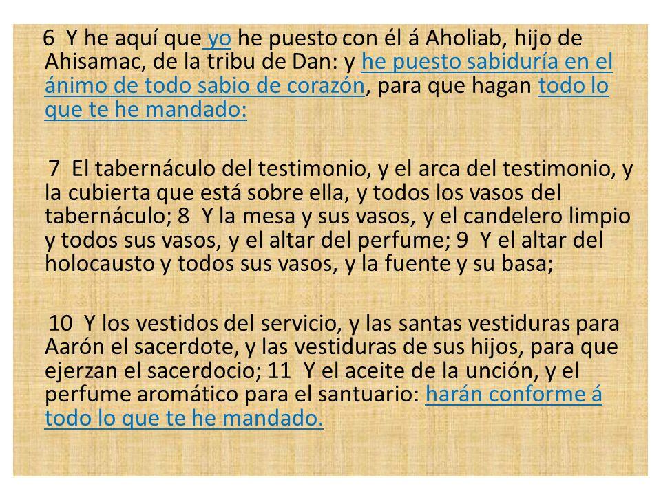 6 Y he aquí que yo he puesto con él á Aholiab, hijo de Ahisamac, de la tribu de Dan: y he puesto sabiduría en el ánimo de todo sabio de corazón, para que hagan todo lo que te he mandado:
