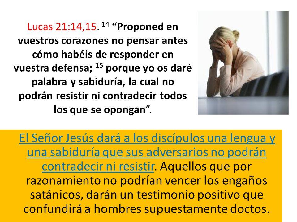 Lucas 21:14,15. 14 Proponed en vuestros corazones no pensar antes cómo habéis de responder en vuestra defensa; 15 porque yo os daré palabra y sabiduría, la cual no podrán resistir ni contradecir todos los que se opongan .