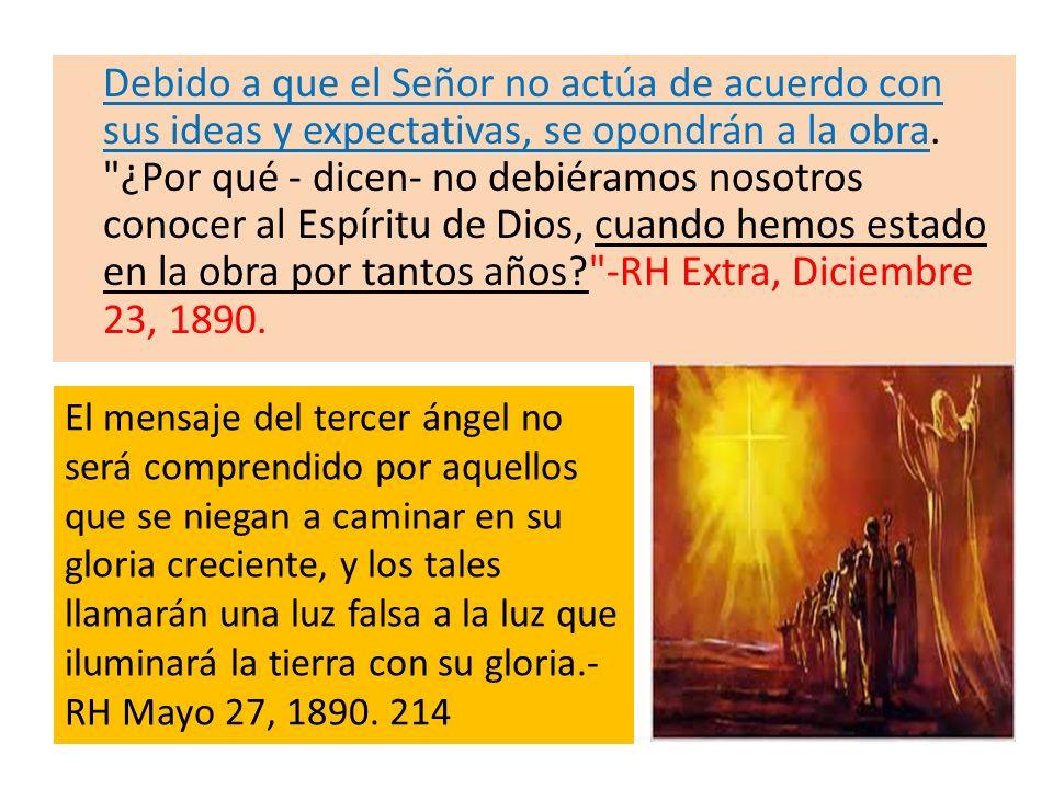 Debido a que el Señor no actúa de acuerdo con sus ideas y expectativas, se opondrán a la obra. ¿Por qué - dicen- no debiéramos nosotros conocer al Espíritu de Dios, cuando hemos estado en la obra por tantos años -RH Extra, Diciembre 23, 1890.