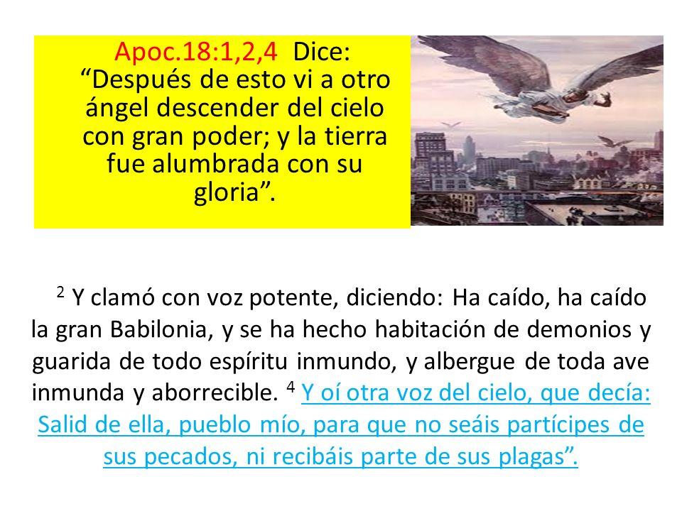 Apoc.18:1,2,4 Dice: Después de esto vi a otro ángel descender del cielo con gran poder; y la tierra fue alumbrada con su gloria .