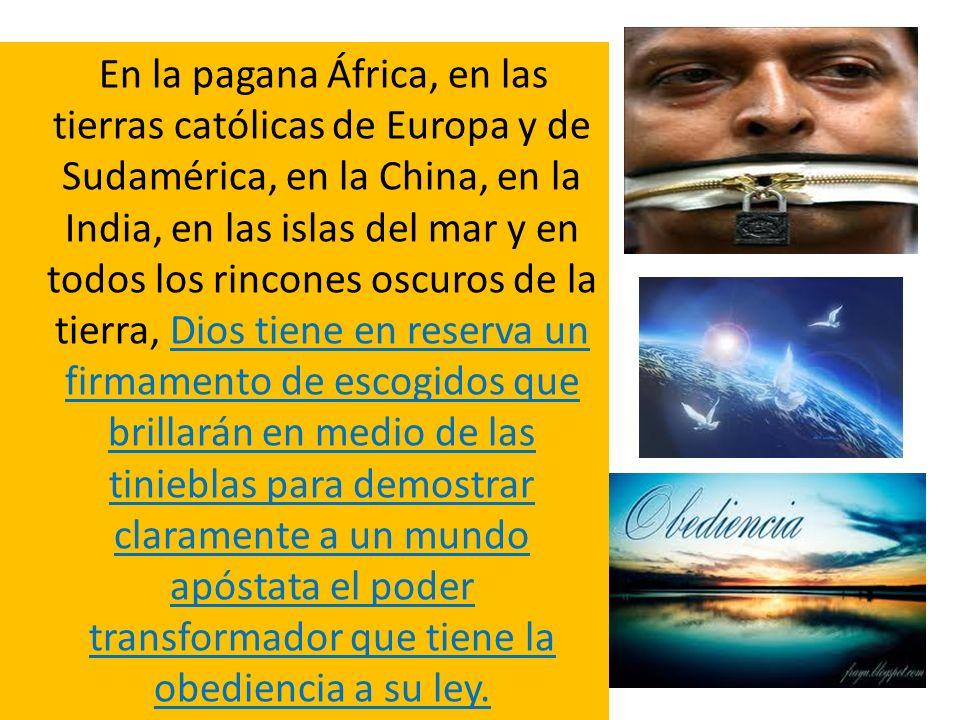 En la pagana África, en las tierras católicas de Europa y de Sudamérica, en la China, en la India, en las islas del mar y en todos los rincones oscuros de la tierra, Dios tiene en reserva un firmamento de escogidos que brillarán en medio de las tinieblas para demostrar claramente a un mundo apóstata el poder transformador que tiene la obediencia a su ley.