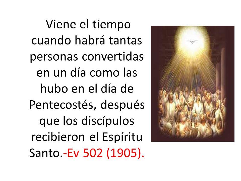 Viene el tiempo cuando habrá tantas personas convertidas en un día como las hubo en el día de Pentecostés, después que los discípulos recibieron el Espíritu Santo.-Ev 502 (1905).