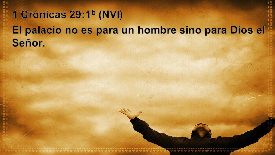 1 Crónicas 29:1b (NVI) El palacio no es para un hombre sino para Dios el Señor.