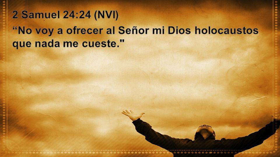 2 Samuel 24:24 (NVI) No voy a ofrecer al Señor mi Dios holocaustos que nada me cueste.