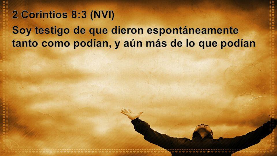 2 Corintios 8:3 (NVI) Soy testigo de que dieron espontáneamente tanto como podían, y aún más de lo que podían.