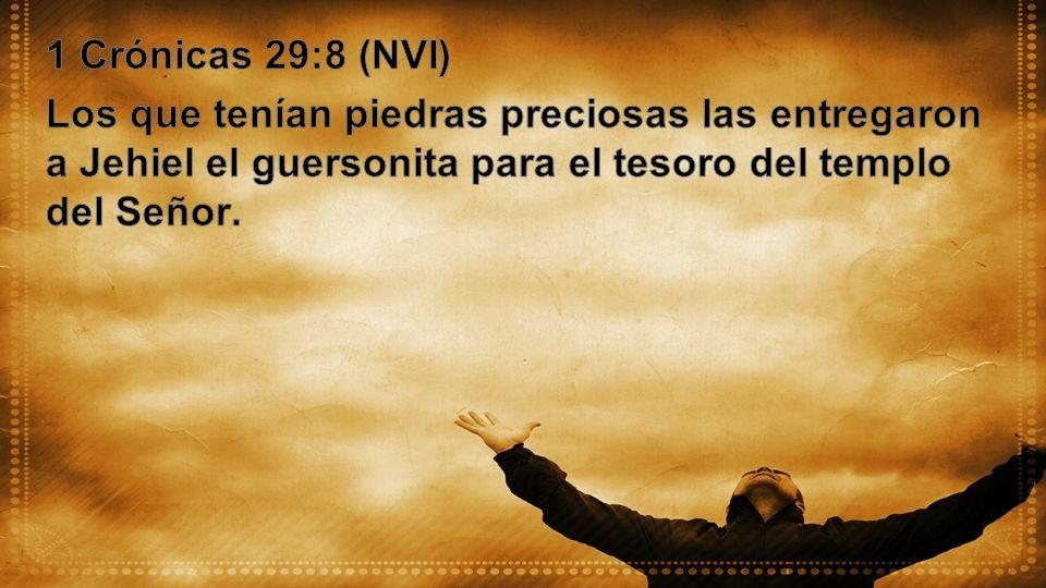 1 Crónicas 29:8 (NVI) Los que tenían piedras preciosas las entregaron a Jehiel el guersonita para el tesoro del templo del Señor.