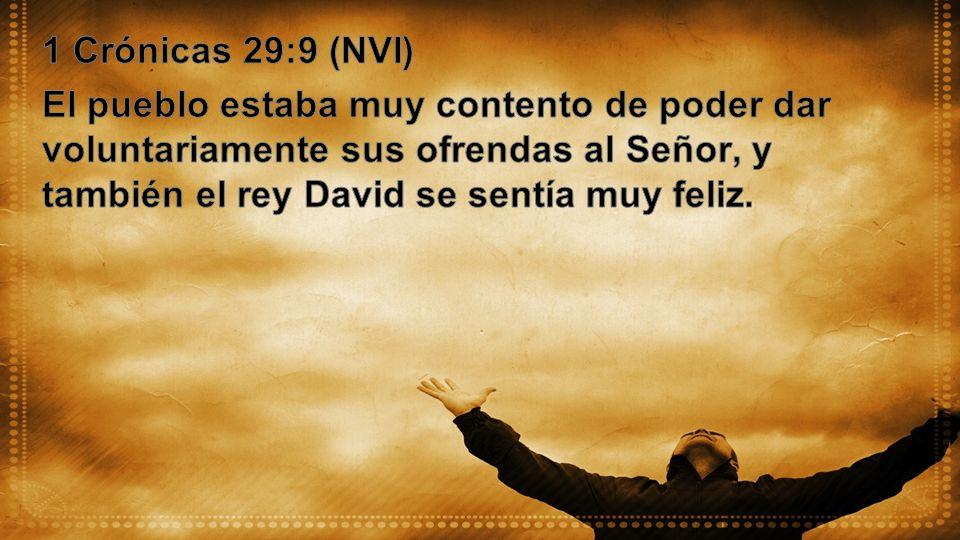 1 Crónicas 29:9 (NVI) El pueblo estaba muy contento de poder dar voluntariamente sus ofrendas al Señor, y también el rey David se sentía muy feliz.
