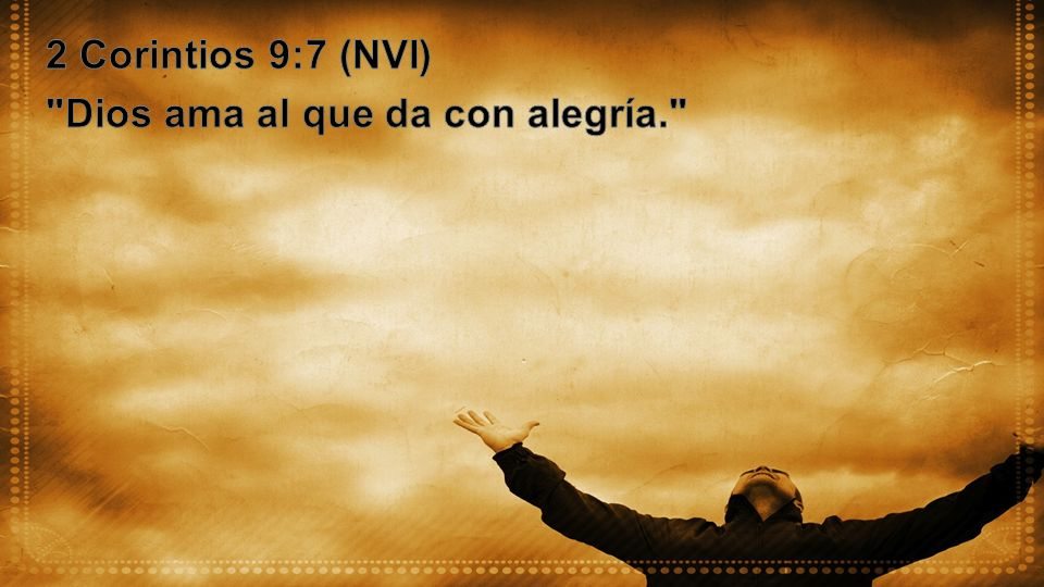 2 Corintios 9:7 (NVI) Dios ama al que da con alegría.