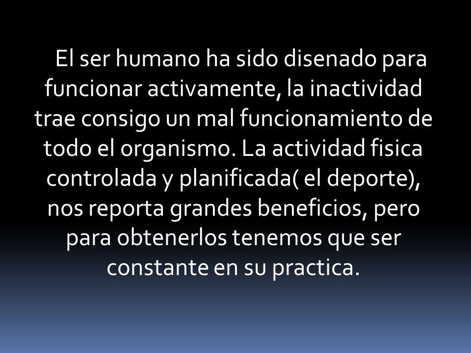 El ser humano ha sido disenado para funcionar activamente, la inactividad trae consigo un mal funcionamiento de todo el organismo.