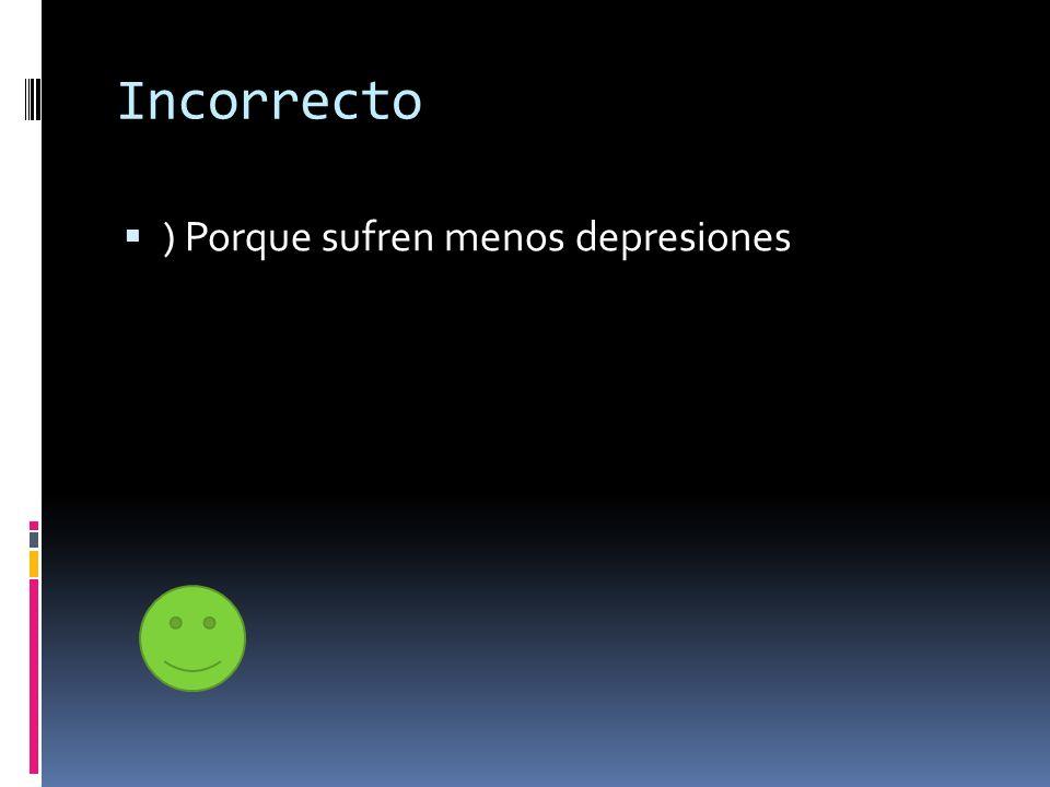 Incorrecto ) Porque sufren menos depresiones