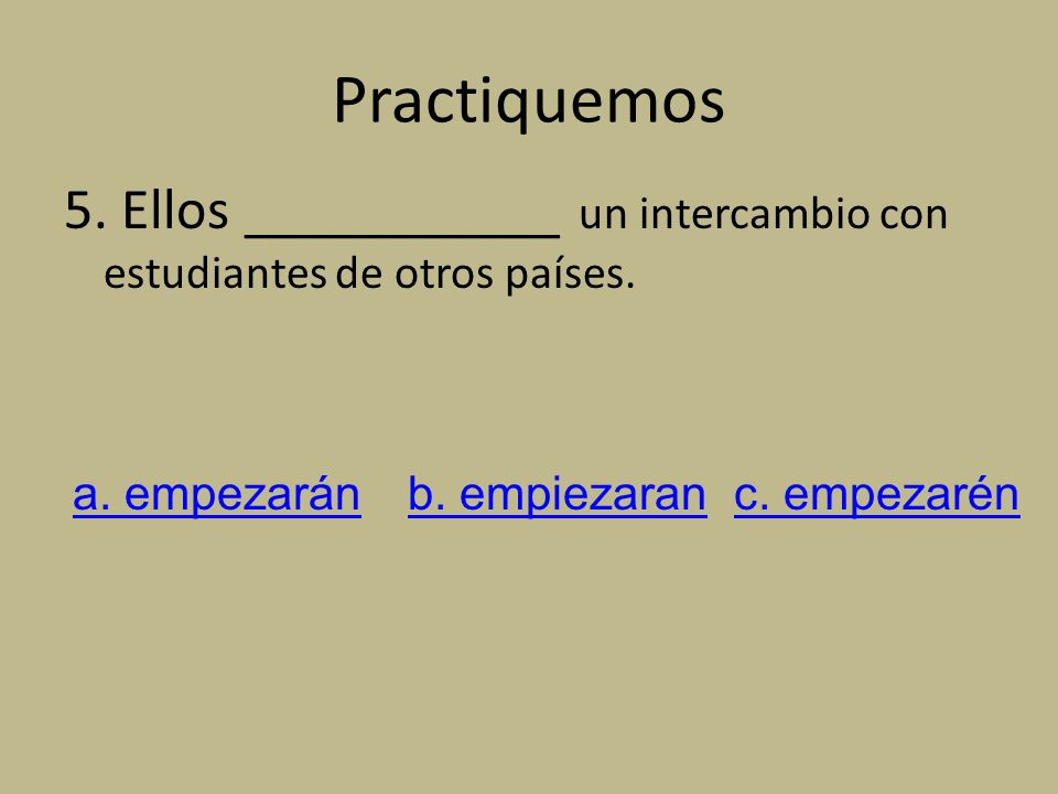 Practiquemos 5. Ellos ___________ un intercambio con estudiantes de otros países. a. empezarán. b. empiezaran.