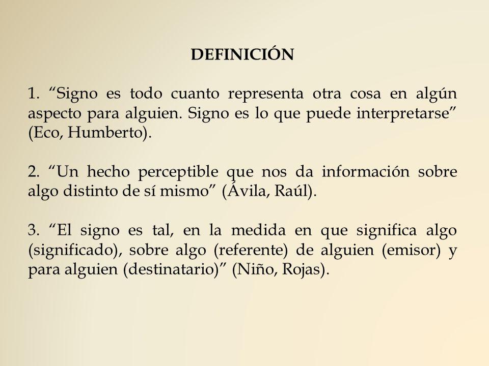 DEFINICIÓN 1. Signo es todo cuanto representa otra cosa en algún aspecto para alguien. Signo es lo que puede interpretarse (Eco, Humberto).