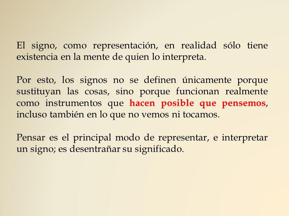 El signo, como representación, en realidad sólo tiene existencia en la mente de quien lo interpreta.