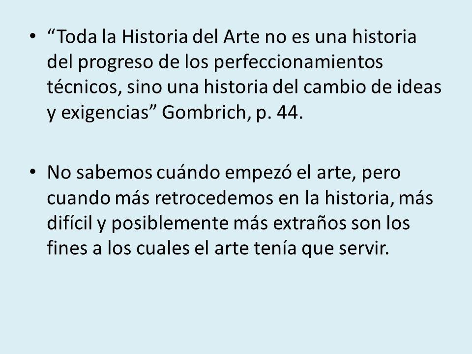 Toda la Historia del Arte no es una historia del progreso de los perfeccionamientos técnicos, sino una historia del cambio de ideas y exigencias Gombrich, p. 44.