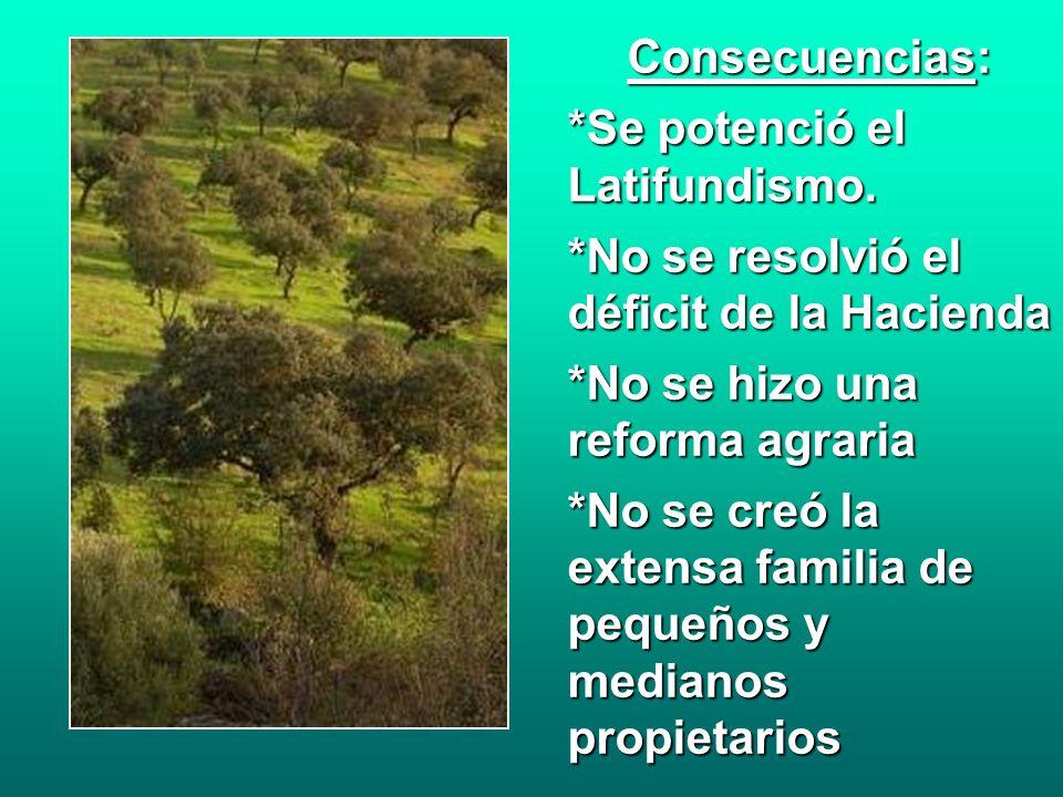 Consecuencias:*Se potenció el Latifundismo. *No se resolvió el déficit de la Hacienda. *No se hizo una reforma agraria.