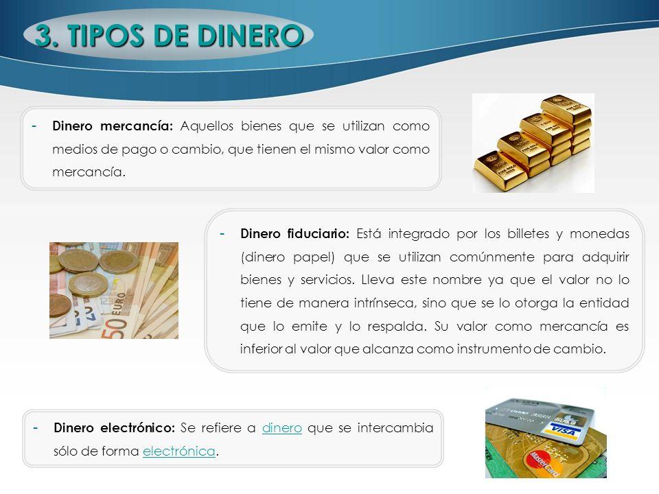 3. TIPOS DE DINERODinero mercancía: Aquellos bienes que se utilizan como medios de pago o cambio, que tienen el mismo valor como mercancía.