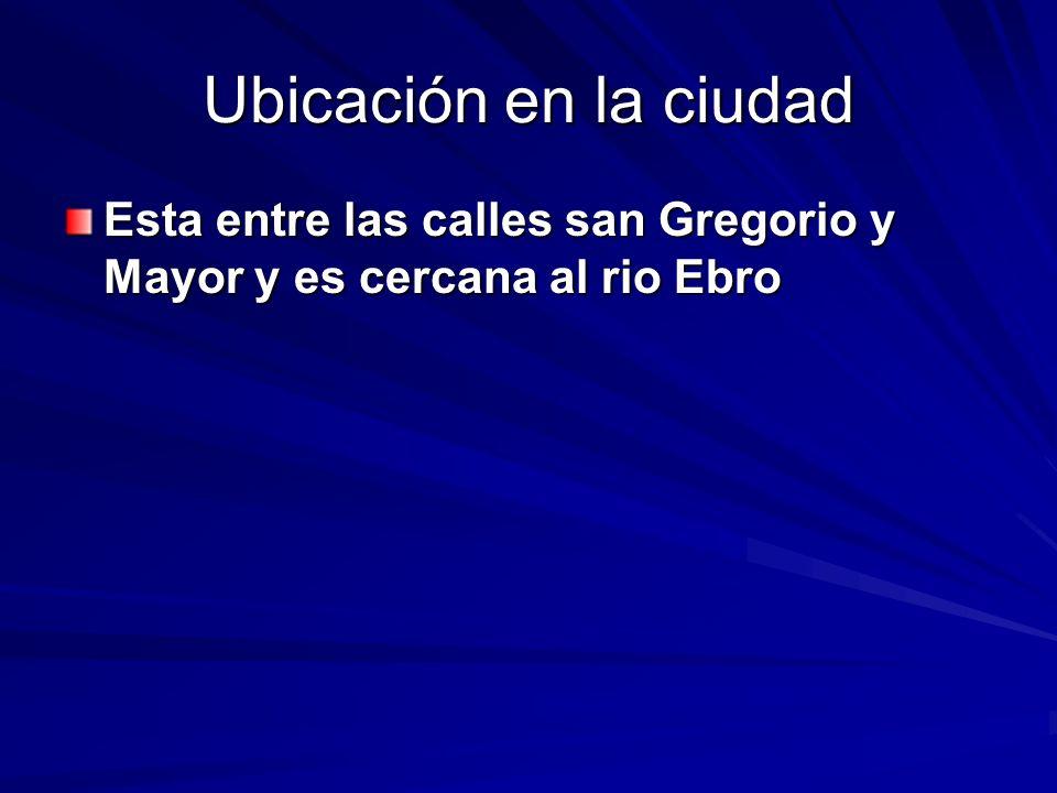 Ubicación en la ciudad Esta entre las calles san Gregorio y Mayor y es cercana al rio Ebro