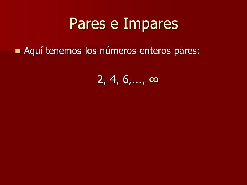 Pares e Impares Aquí tenemos los números enteros pares: 2, 4, 6,..., ∞