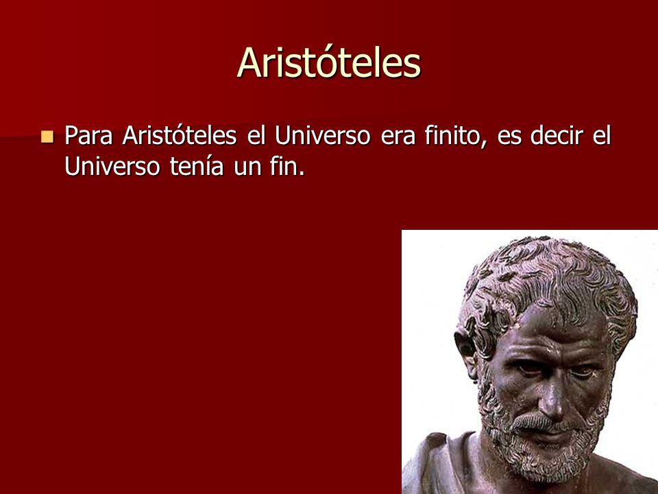 Aristóteles Para Aristóteles el Universo era finito, es decir el Universo tenía un fin.